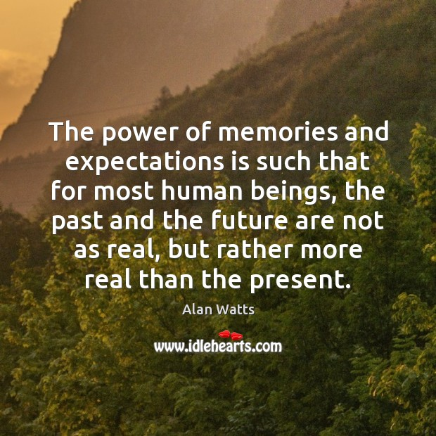 The power of memories and expectations is such that for most human Alan Watts Picture Quote