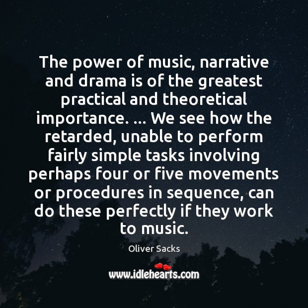 The power of music, narrative and drama is of the greatest practical Oliver Sacks Picture Quote