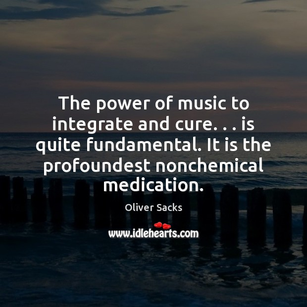 The power of music to integrate and cure. . . is quite fundamental. It Oliver Sacks Picture Quote