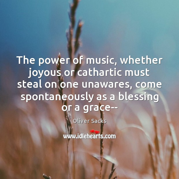 The power of music, whether joyous or cathartic must steal on one Oliver Sacks Picture Quote