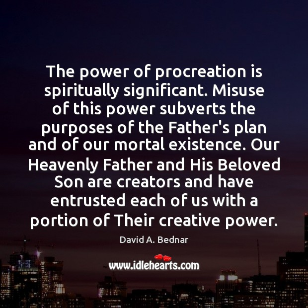 The power of procreation is spiritually significant. Misuse of this power subverts David A. Bednar Picture Quote