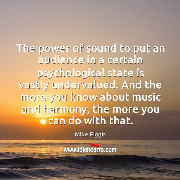 The power of sound to put an audience in a certain psychological state is vastly undervalued. Mike Figgis Picture Quote