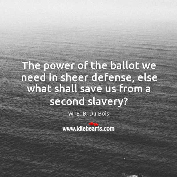 The power of the ballot we need in sheer defense, else what shall save us from a second slavery? Image