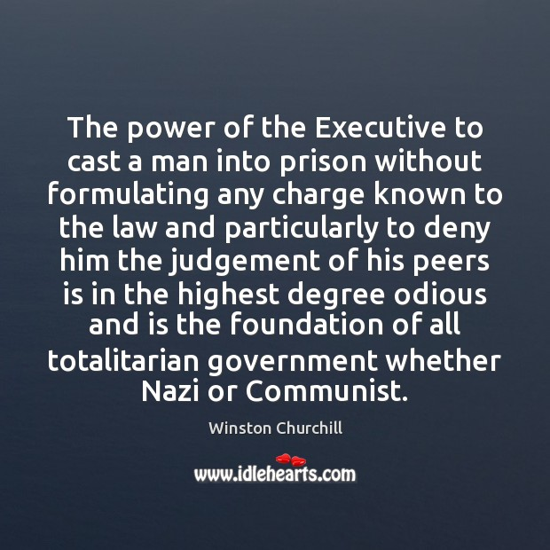 The power of the Executive to cast a man into prison without Winston Churchill Picture Quote
