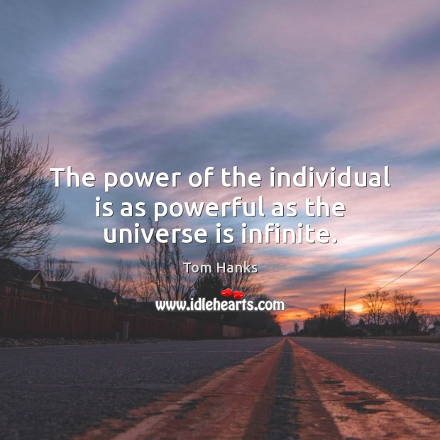 The power of the individual is as powerful as the universe is infinite. Tom Hanks Picture Quote