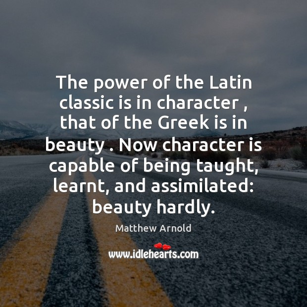 The power of the Latin classic is in character , that of the Matthew Arnold Picture Quote