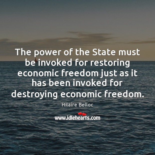 The power of the State must be invoked for restoring economic freedom Hilaire Belloc Picture Quote