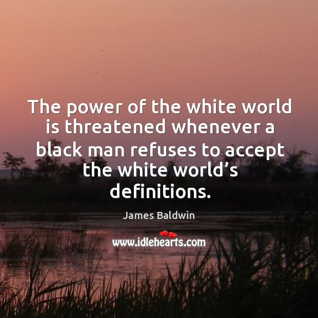 The power of the white world is threatened whenever a black man refuses to accept the white world's definitions. Image