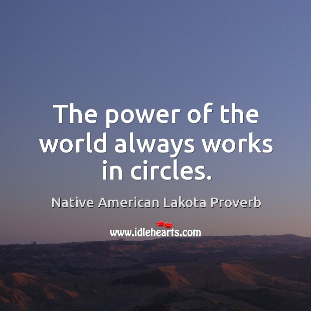 The power of the world always works in circles. Native American Lakota Proverbs Image