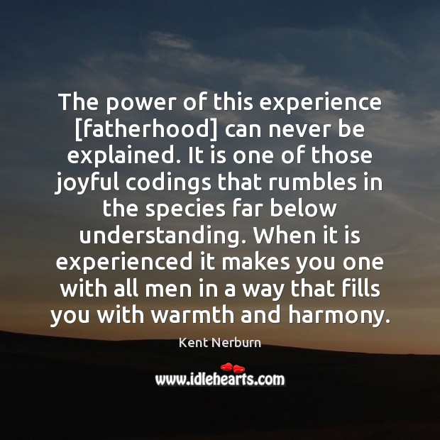 The power of this experience [fatherhood] can never be explained. It is Kent Nerburn Picture Quote