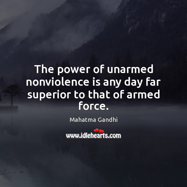 The power of unarmed nonviolence is any day far superior to that of armed force. Mahatma Gandhi Picture Quote