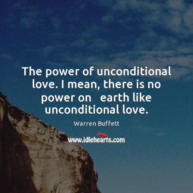 The power of unconditional love. I mean, there is no power on Earth Quotes Image
