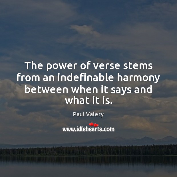 The power of verse stems from an indefinable harmony between when it says and what it is. Paul Valery Picture Quote