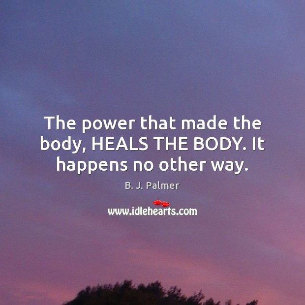 The power that made the body, HEALS THE BODY. It happens no other way. Image