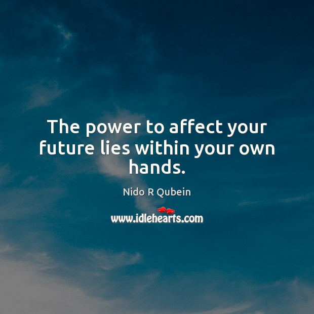 The power to affect your future lies within your own hands. Nido R Qubein Picture Quote