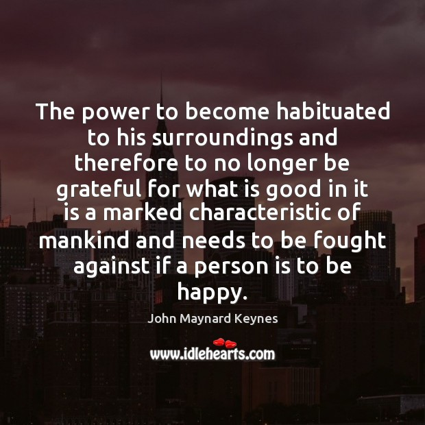 The power to become habituated to his surroundings and therefore to no Be Grateful Quotes Image
