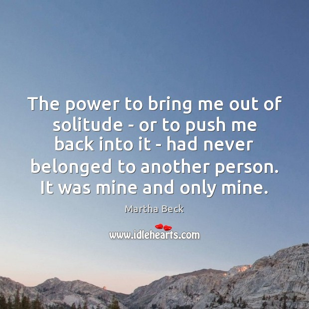 The power to bring me out of solitude – or to push Martha Beck Picture Quote