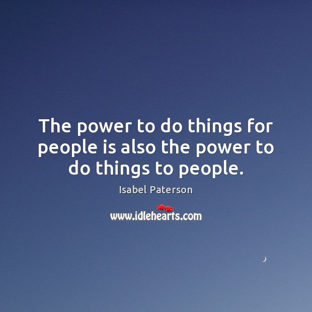 The power to do things for people is also the power to do things to people. Isabel Paterson Picture Quote