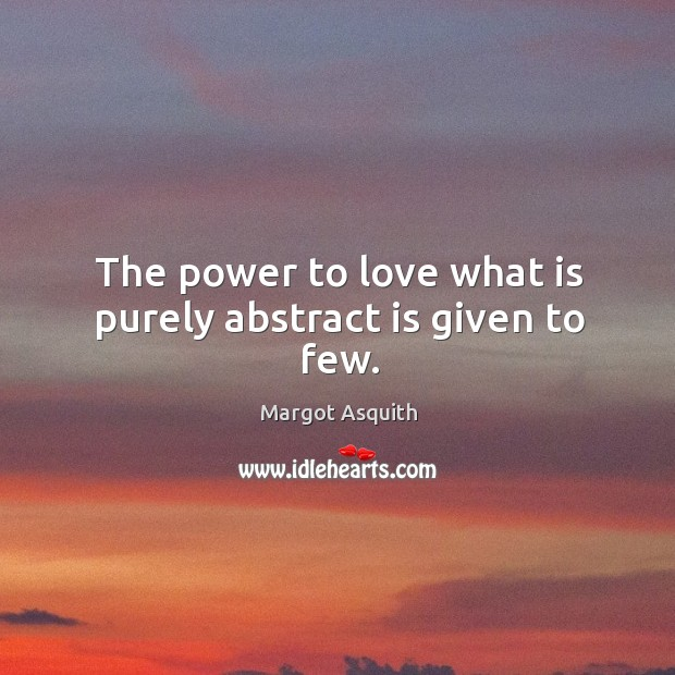 The power to love what is purely abstract is given to few. Margot Asquith Picture Quote