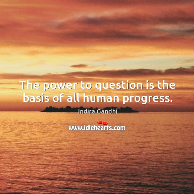 The power to question is the basis of all human progress. Image