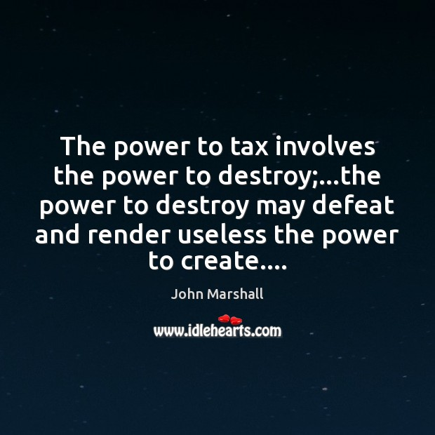 The power to tax involves the power to destroy;…the power to John Marshall Picture Quote