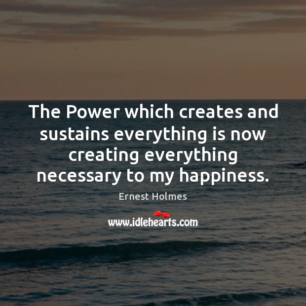 The Power which creates and sustains everything is now creating everything necessary Ernest Holmes Picture Quote