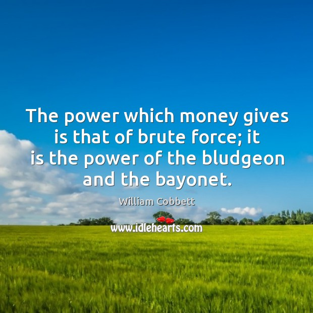 The power which money gives is that of brute force; it is the power of the bludgeon and the bayonet. William Cobbett Picture Quote