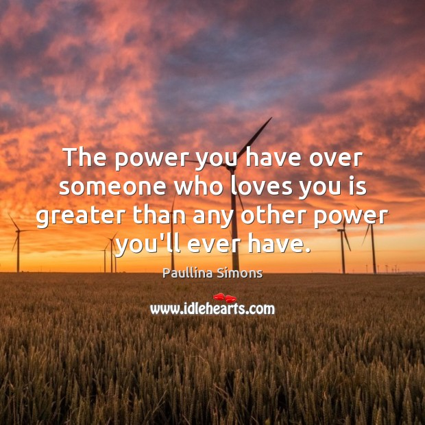 The power you have over someone who loves you is greater than Paullina Simons Picture Quote