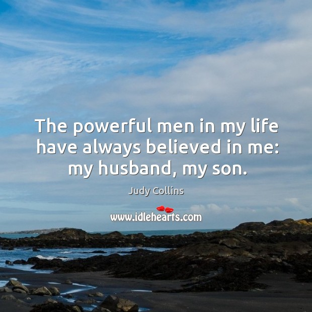 The Powerful Men In My Life Have Always Believed In Me My Husband