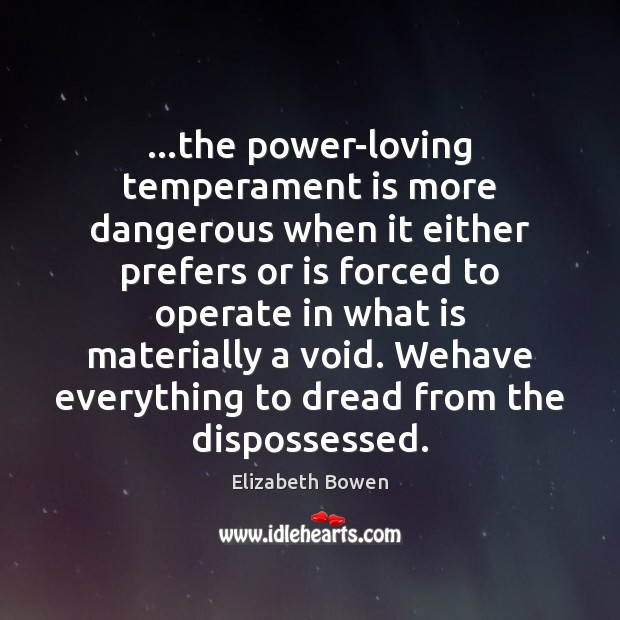 …the power-loving temperament is more dangerous when it either prefers or is Elizabeth Bowen Picture Quote
