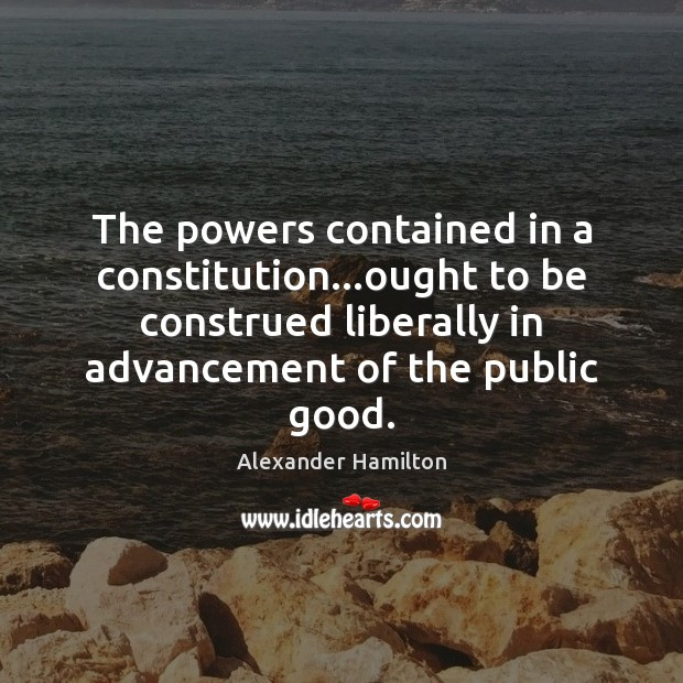 The powers contained in a constitution…ought to be construed liberally in Alexander Hamilton Picture Quote
