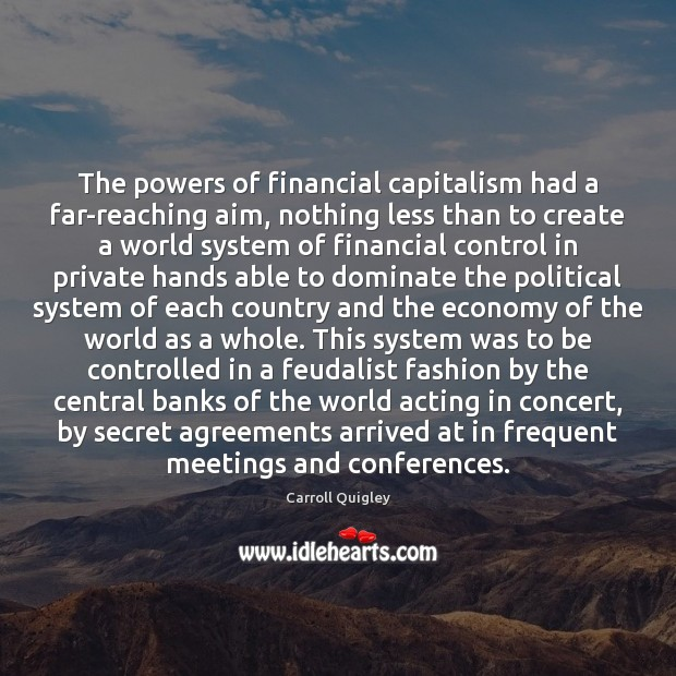 The powers of financial capitalism had a far-reaching aim, nothing less than Carroll Quigley Picture Quote