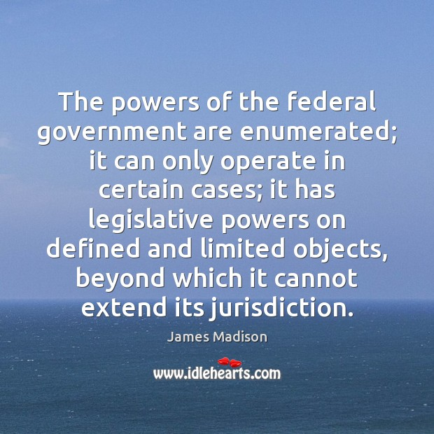 The powers of the federal government are enumerated; it can only operate James Madison Picture Quote
