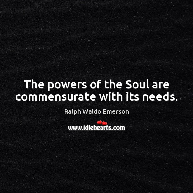 The powers of the Soul are commensurate with its needs. Image