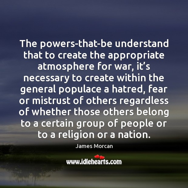 The powers-that-be understand that to create the appropriate atmosphere for war, it' Image