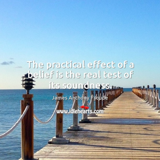 The practical effect of a belief is the real test of its soundness. Belief Quotes Image