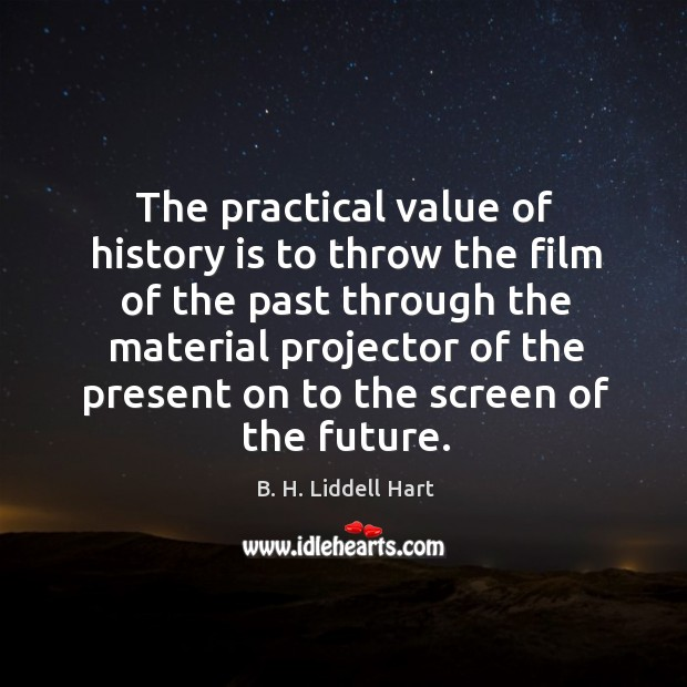 The practical value of history is to throw the film of the B. H. Liddell Hart Picture Quote