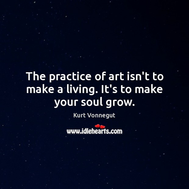 The practice of art isn't to make a living. It's to make your soul grow. Image