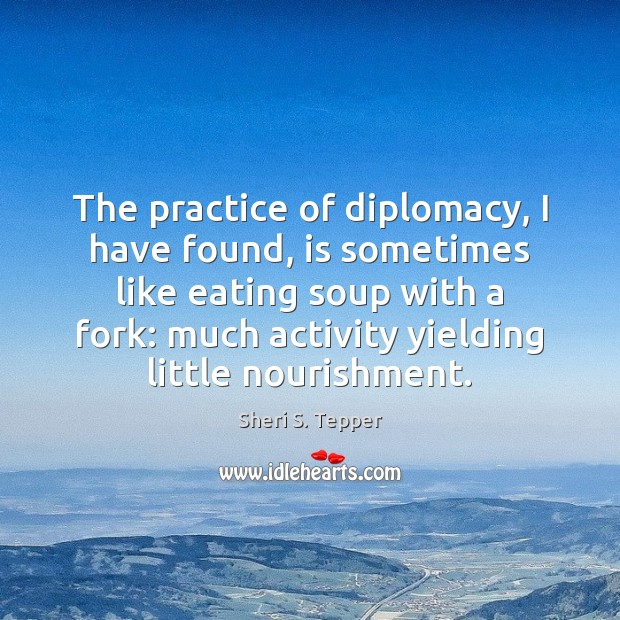 The practice of diplomacy, I have found, is sometimes like eating soup Image