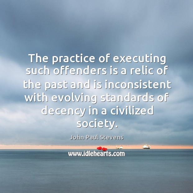 The practice of executing such offenders is a relic of the past and is inconsistent with John Paul Stevens Picture Quote