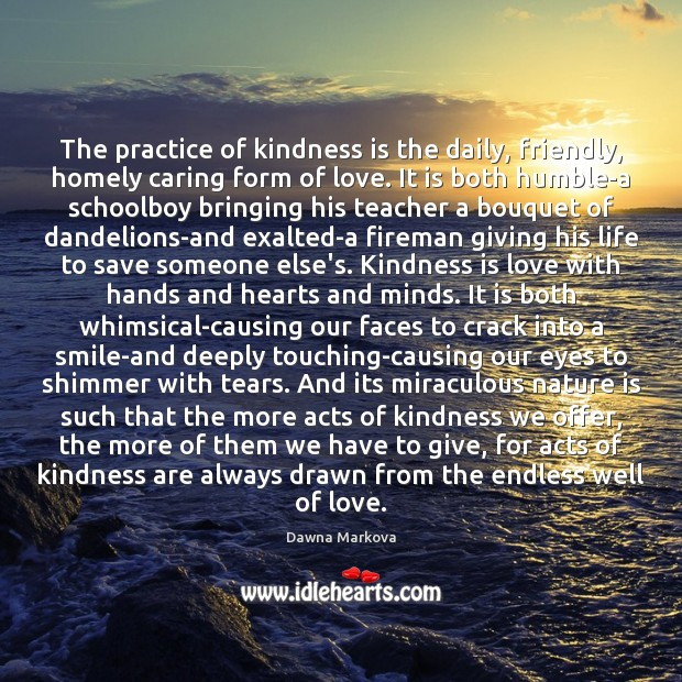 The practice of kindness is the daily, friendly, homely caring form of Kindness Quotes Image