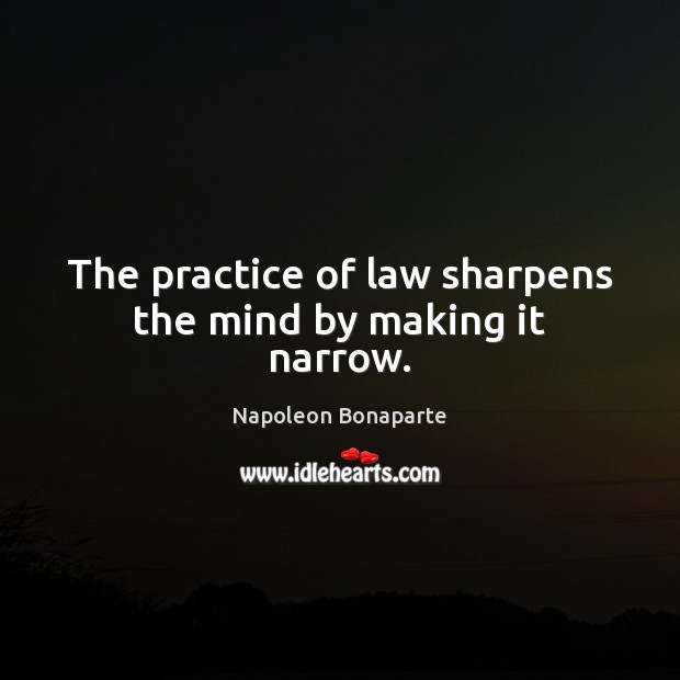 The practice of law sharpens the mind by making it narrow. Napoleon Bonaparte Picture Quote