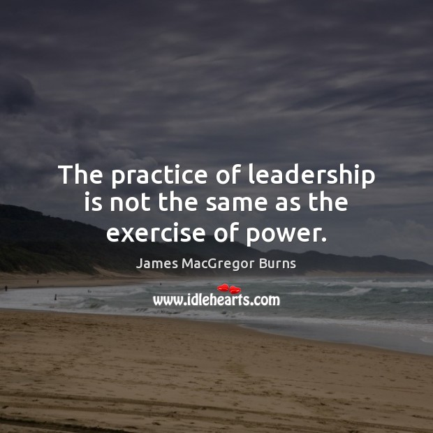 The practice of leadership is not the same as the exercise of power. Image