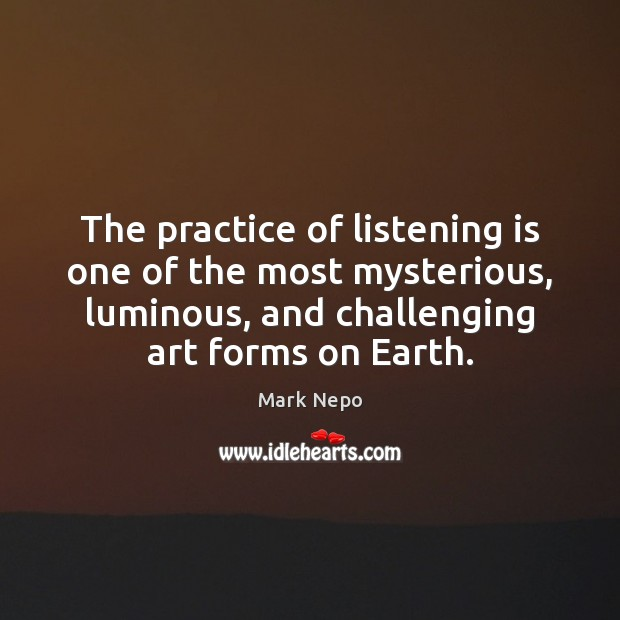 The practice of listening is one of the most mysterious, luminous, and Mark Nepo Picture Quote