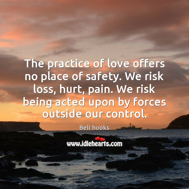 Image, The practice of love offers no place of safety. We risk loss,