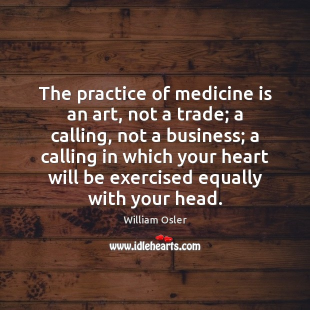 The practice of medicine is an art, not a trade; a calling, Image