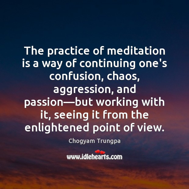 The practice of meditation is a way of continuing one's confusion, chaos, Chogyam Trungpa Picture Quote
