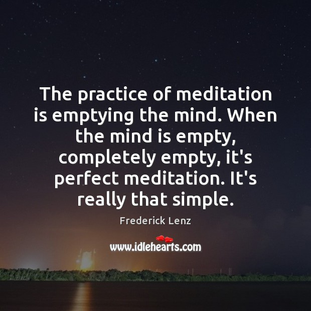 The practice of meditation is emptying the mind. When the mind is Image
