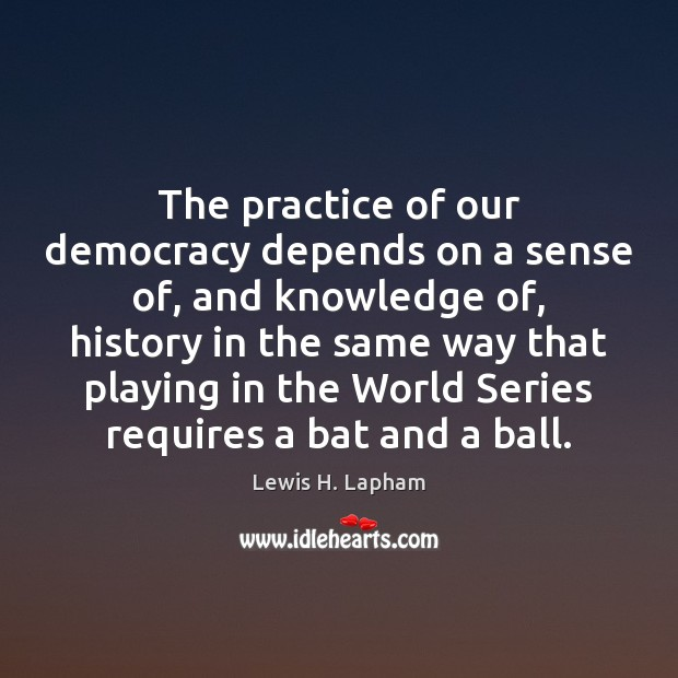 The practice of our democracy depends on a sense of, and knowledge Image