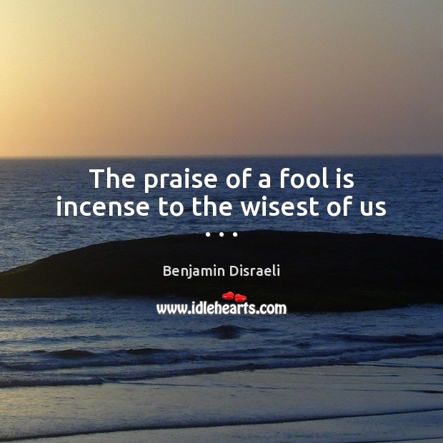 The praise of a fool is incense to the wisest of us . . . Benjamin Disraeli Picture Quote